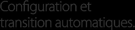 Configuration et transition automatiques.